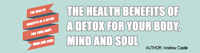 The Health Benefits of a Detox For Your Body, Mind and Soul