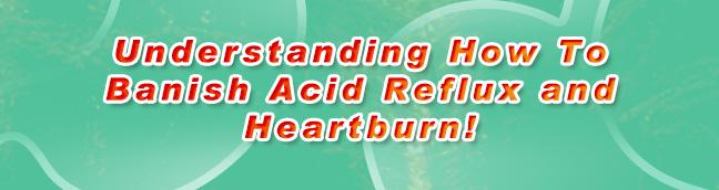 Understanding How To Banish Acid Reflux and Heartburn!